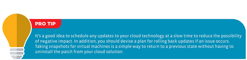 Pro Tip: It's a good idea to schedule any updates to your cloud technology at a slow time to reduce the possibility of negative impact. In addition, you should devise a plan for rolling back updates if an issue occurs. Taking snapshots for virtual machines is a simple way to return to a previous state without having to uninstall the patch from your cloud solution.