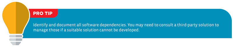 Pro Tip: Identify and document all software dependencies. You may need to consult a third-party solution to manage those if a suitable solution cannot be developed.