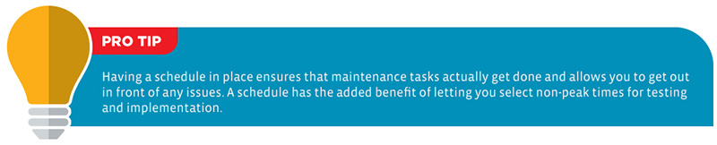 Pro Tip: Having a schedule in place ensures that maintenance tasks actually get done and allows you to get out in front of any issues. A schedule has the added benefit of letting you select non-peak times for testing and implementation.